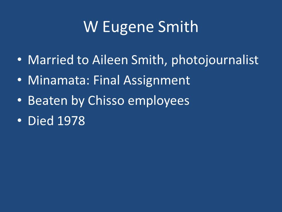 W Eugene Smith Married to Aileen Smith, photojournalist Minamata: Final Assignment Beaten by Chisso employees Died 1978