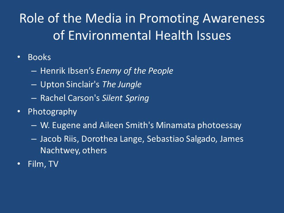 Role of the Media in Promoting Awareness of Environmental Health Issues Books – Henrik Ibsen's Enemy of the People – Upton Sinclair s The Jungle – Rachel Carson s Silent Spring Photography – W.