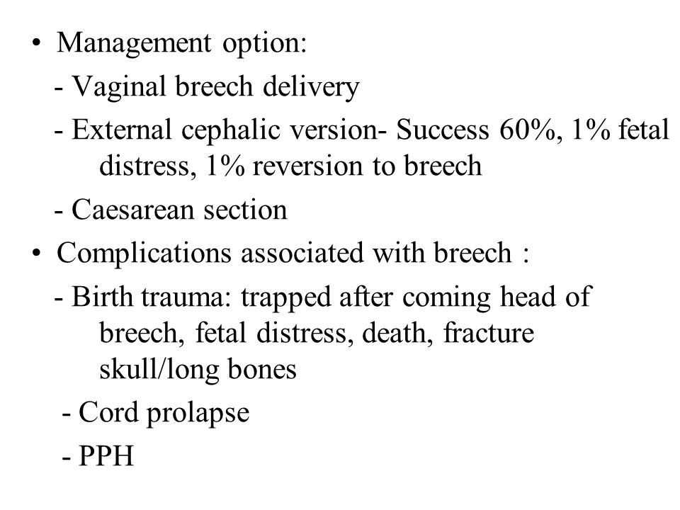 Management option: - Vaginal breech delivery - External cephalic version- Success 60%, 1% fetal distress, 1% reversion to breech - Caesarean section Complications associated with breech : - Birth trauma: trapped after coming head of breech, fetal distress, death, fracture skull/long bones - Cord prolapse - PPH