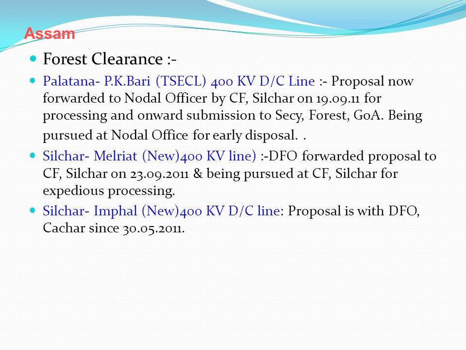 Assam Forest Clearance :- Palatana- P.K.Bari (TSECL) 400 KV D/C Line :- Proposal now forwarded to Nodal Officer by CF, Silchar on 19.09.11 for processing and onward submission to Secy, Forest, GoA.