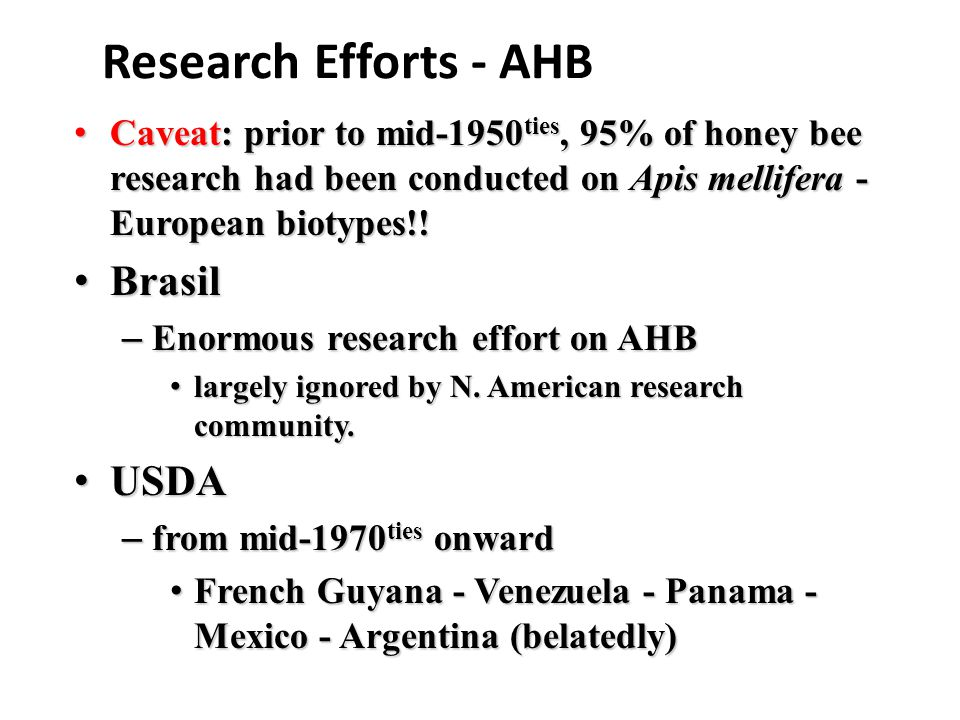 Research Efforts - AHB Caveat: prior to mid-1950 ties, 95% of honey bee research had been conducted on Apis mellifera - European biotypes!.
