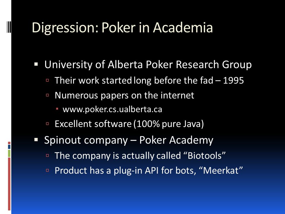 Digression: Poker in Academia  University of Alberta Poker Research Group  Their work started long before the fad – 1995  Numerous papers on the internet  www.poker.cs.ualberta.ca  Excellent software (100% pure Java)  Spinout company – Poker Academy  The company is actually called Biotools  Product has a plug-in API for bots, Meerkat