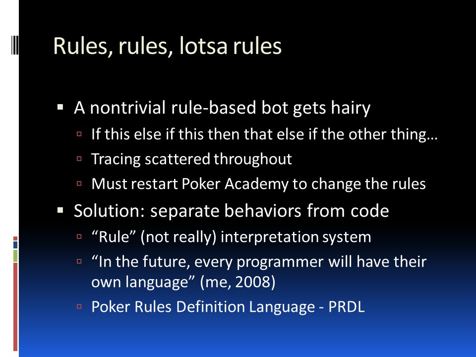 Rules, rules, lotsa rules  A nontrivial rule-based bot gets hairy  If this else if this then that else if the other thing…  Tracing scattered throughout  Must restart Poker Academy to change the rules  Solution: separate behaviors from code  Rule (not really) interpretation system  In the future, every programmer will have their own language (me, 2008)  Poker Rules Definition Language - PRDL