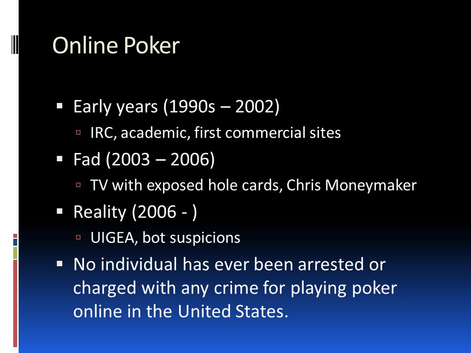 Online Poker  Early years (1990s – 2002)  IRC, academic, first commercial sites  Fad (2003 – 2006)  TV with exposed hole cards, Chris Moneymaker  Reality (2006 - )  UIGEA, bot suspicions  No individual has ever been arrested or charged with any crime for playing poker online in the United States.