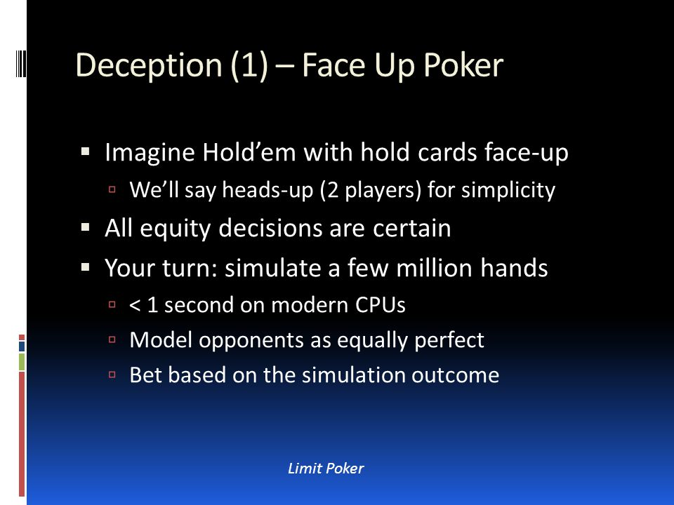 Deception (2) – Your Hidden Cards  Now imagine you get to hide hole cards  But the other player still plays face-up ;-)  You play the same optimal strategy  And your opponent knows it (important)  Your bet  positive expectation  Negative for them – so they will always fold  So you must sandbag some of your hands  Now defining optimal is harder Limit Poker
