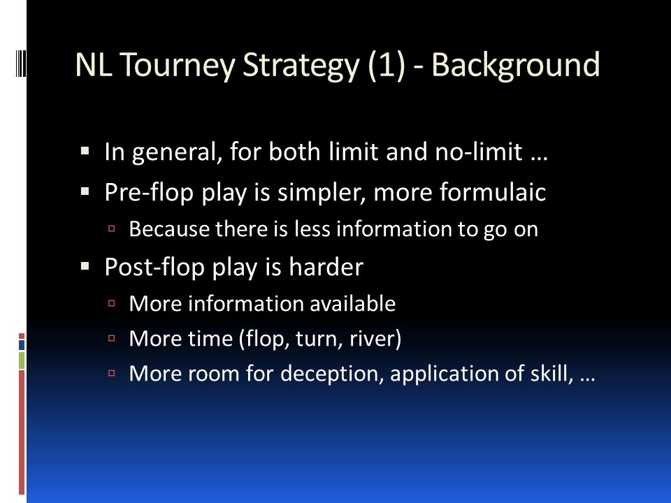 NL Tourney Strategy (1) - Background  In general, for both limit and no-limit …  Pre-flop play is simpler, more formulaic  Because there is less information to go on  Post-flop play is harder  More information available  More time (flop, turn, river)  More room for deception, application of skill, …