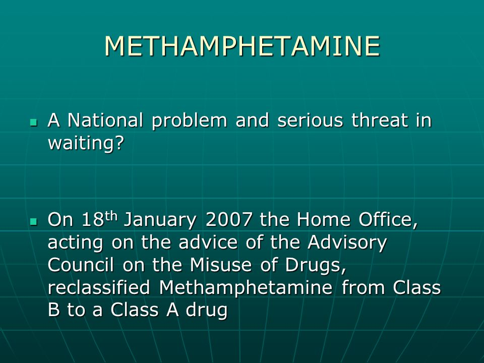 METHAMPHETAMINE A National problem and serious threat in waiting? A National problem and serious threat in waiting? On 18 th January 2007 the Home Off
