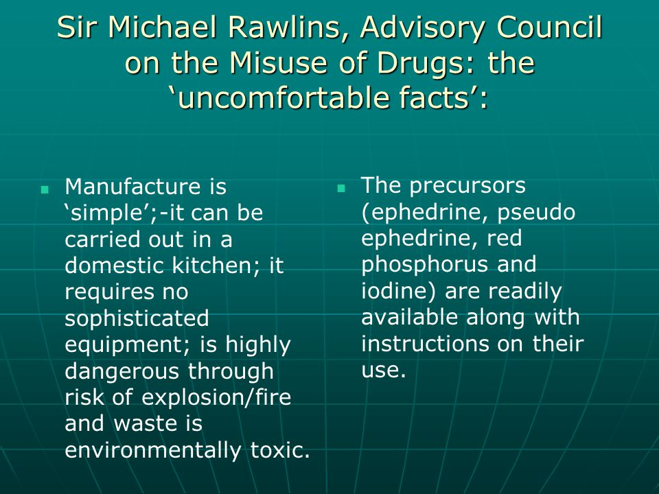 Sir Michael Rawlins, Advisory Council on the Misuse of Drugs: the 'uncomfortable facts': Manufacture is 'simple';-it can be carried out in a domestic kitchen; it requires no sophisticated equipment; is highly dangerous through risk of explosion/fire and waste is environmentally toxic.