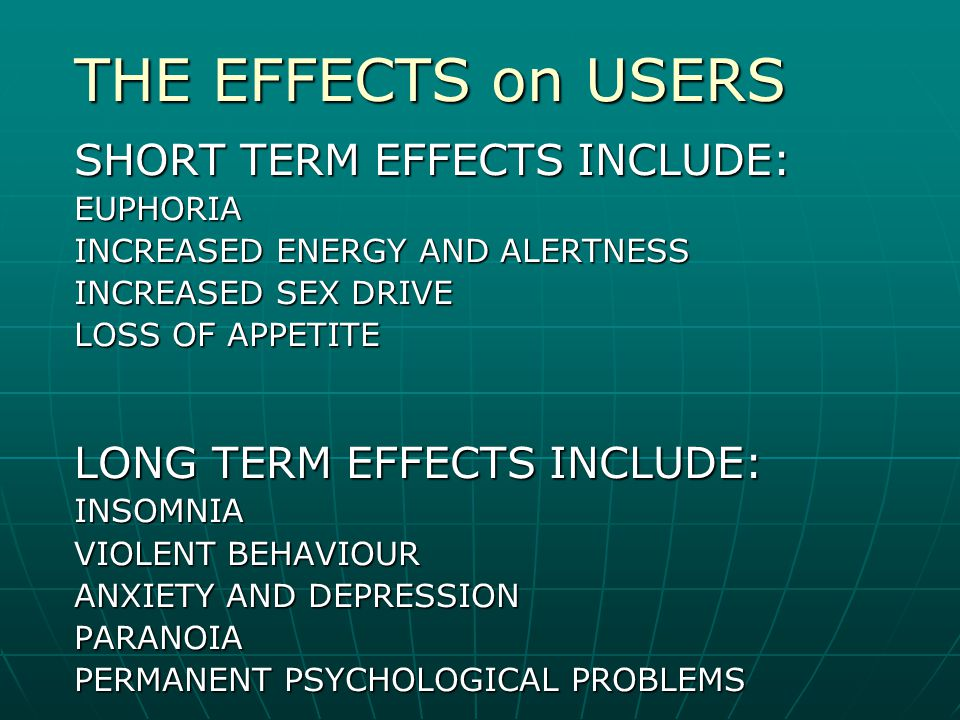 THE EFFECTS on USERS SHORT TERM EFFECTS INCLUDE: EUPHORIA INCREASED ENERGY AND ALERTNESS INCREASED SEX DRIVE LOSS OF APPETITE LONG TERM EFFECTS INCLUD