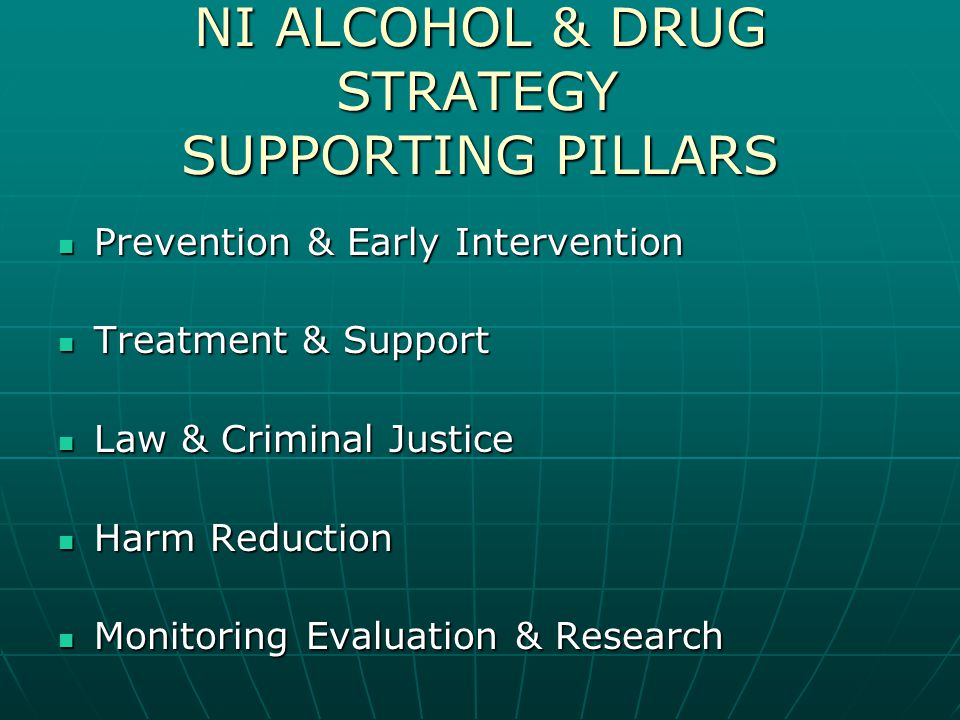 NI ALCOHOL & DRUG STRATEGY SUPPORTING PILLARS Prevention & Early Intervention Prevention & Early Intervention Treatment & Support Treatment & Support Law & Criminal Justice Law & Criminal Justice Harm Reduction Harm Reduction Monitoring Evaluation & Research Monitoring Evaluation & Research