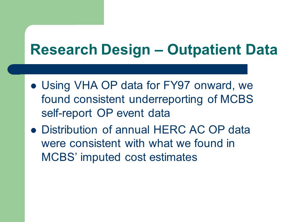 Research Design – Outpatient Data Using VHA OP data for FY97 onward, we found consistent underreporting of MCBS self-report OP event data Distribution of annual HERC AC OP data were consistent with what we found in MCBS' imputed cost estimates