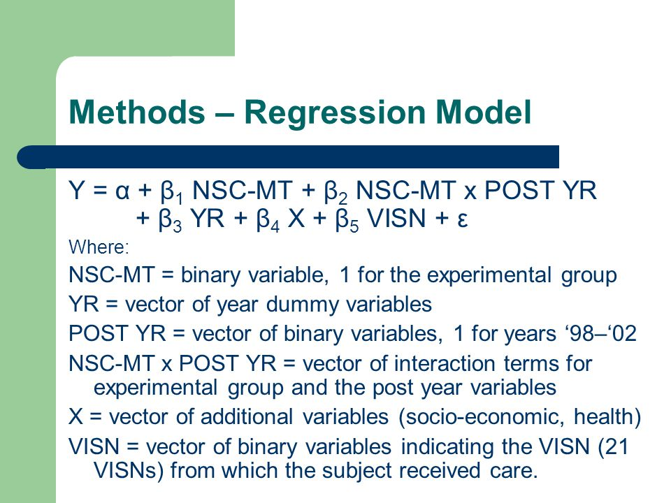 Methods – Regression Model Y = α + β 1 NSC-MT + β 2 NSC-MT x POST YR + β 3 YR + β 4 X + β 5 VISN + ε Where: NSC-MT = binary variable, 1 for the experimental group YR = vector of year dummy variables POST YR = vector of binary variables, 1 for years '98–'02 NSC-MT x POST YR = vector of interaction terms for experimental group and the post year variables X = vector of additional variables (socio-economic, health) VISN = vector of binary variables indicating the VISN (21 VISNs) from which the subject received care.