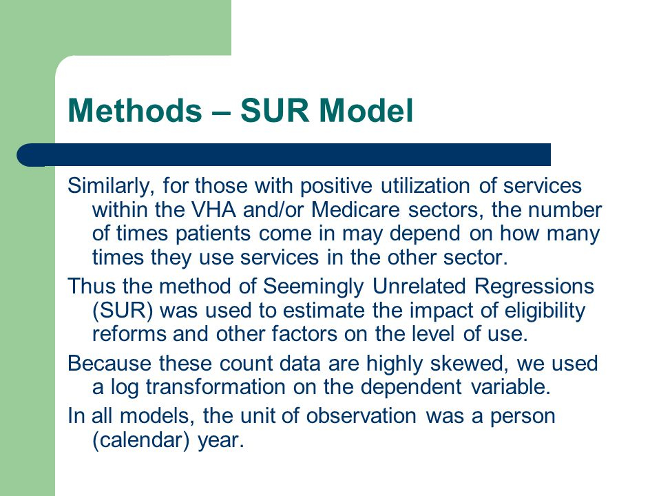 Methods – SUR Model Similarly, for those with positive utilization of services within the VHA and/or Medicare sectors, the number of times patients come in may depend on how many times they use services in the other sector.