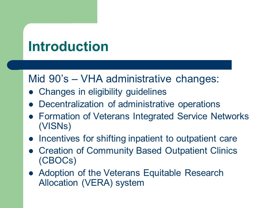 Introduction Mid 90's – VHA administrative changes: Changes in eligibility guidelines Decentralization of administrative operations Formation of Veterans Integrated Service Networks (VISNs) Incentives for shifting inpatient to outpatient care Creation of Community Based Outpatient Clinics (CBOCs) Adoption of the Veterans Equitable Research Allocation (VERA) system