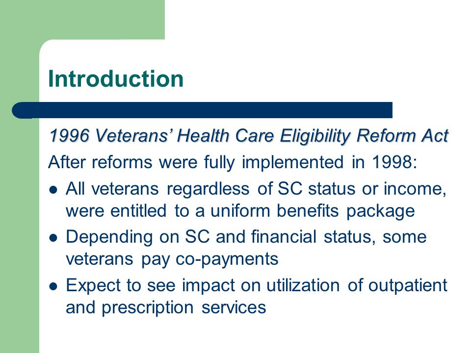 Introduction 1996 Veterans' Health Care Eligibility Reform Act After reforms were fully implemented in 1998: All veterans regardless of SC status or income, were entitled to a uniform benefits package Depending on SC and financial status, some veterans pay co-payments Expect to see impact on utilization of outpatient and prescription services