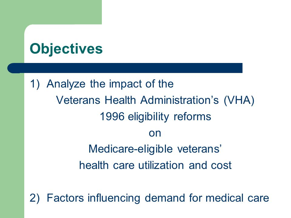 Objectives 1)Analyze the impact of the Veterans Health Administration's (VHA) 1996 eligibility reforms on Medicare-eligible veterans' health care utilization and cost 2)Factors influencing demand for medical care