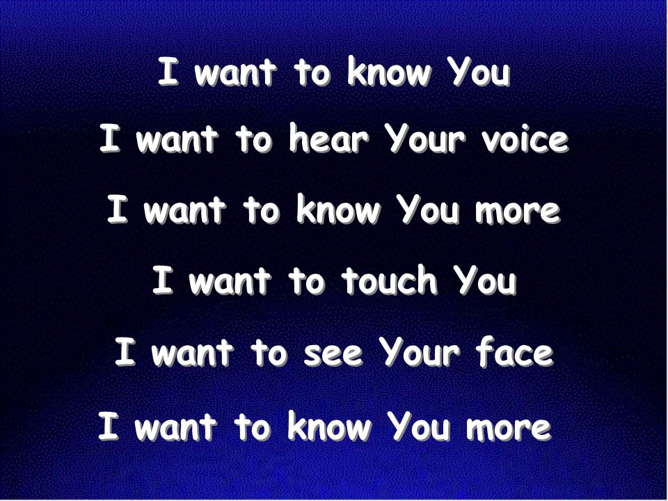 I want to know You I want to hear Your voice I want to know You more I want to touch You I want to see Your face I want to know You more I want to kno