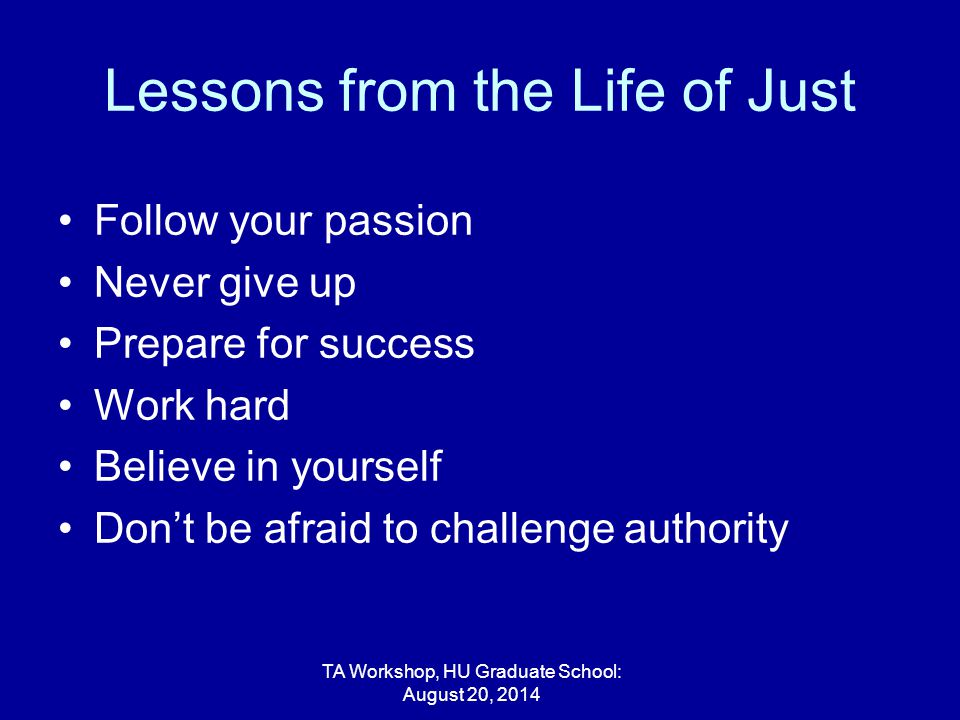 Lessons from the Life of Just Follow your passion Never give up Prepare for success Work hard Believe in yourself Don't be afraid to challenge authority TA Workshop, HU Graduate School: August 20, 2014