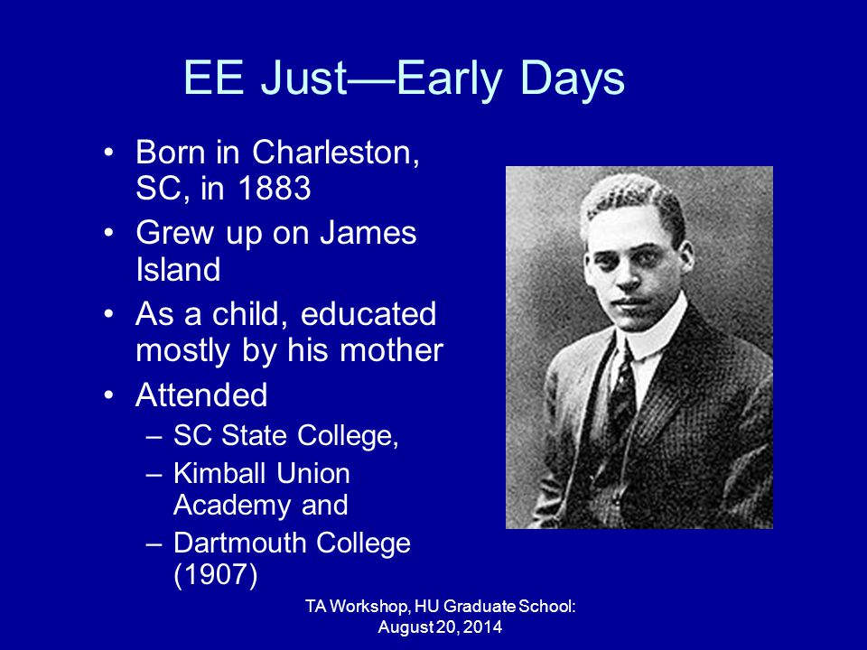 EE Just—Early Days Born in Charleston, SC, in 1883 Grew up on James Island As a child, educated mostly by his mother Attended –SC State College, –Kimball Union Academy and –Dartmouth College (1907) TA Workshop, HU Graduate School: August 20, 2014