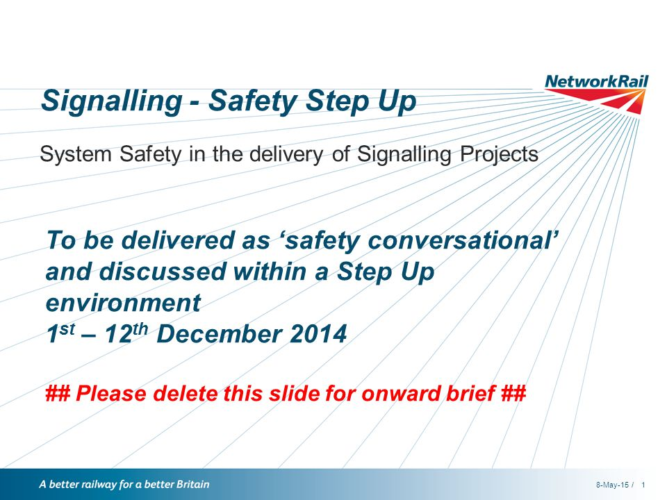 /8-May-151 Signalling - Safety Step Up System Safety in the delivery of Signalling Projects To be delivered as 'safety conversational' and discussed within a Step Up environment 1 st – 12 th December 2014 ## Please delete this slide for onward brief ##
