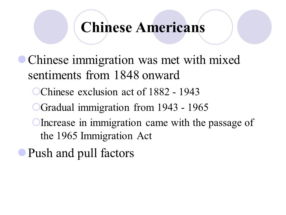 Chinese Americans Chinese immigration was met with mixed sentiments from 1848 onward  Chinese exclusion act of 1882 - 1943  Gradual immigration from 1943 - 1965  Increase in immigration came with the passage of the 1965 Immigration Act Push and pull factors