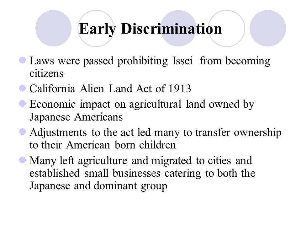 Early Discrimination Laws were passed prohibiting Issei from becoming citizens California Alien Land Act of 1913 Economic impact on agricultural land