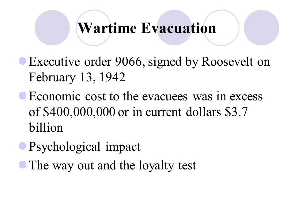 Wartime Evacuation Executive order 9066, signed by Roosevelt on February 13, 1942 Economic cost to the evacuees was in excess of $400,000,000 or in current dollars $3.7 billion Psychological impact The way out and the loyalty test