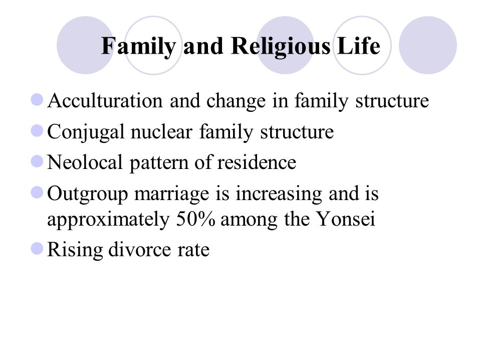 Family and Religious Life Acculturation and change in family structure Conjugal nuclear family structure Neolocal pattern of residence Outgroup marria