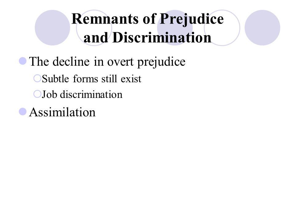 Remnants of Prejudice and Discrimination The decline in overt prejudice  Subtle forms still exist  Job discrimination Assimilation