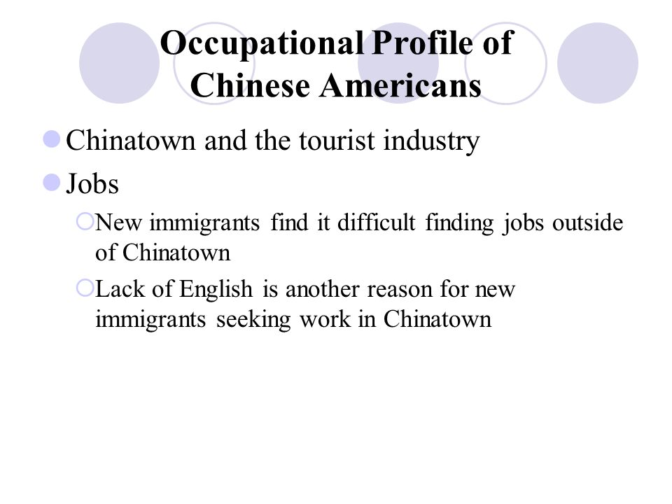 Occupational Profile of Chinese Americans Chinatown and the tourist industry Jobs  New immigrants find it difficult finding jobs outside of Chinatown