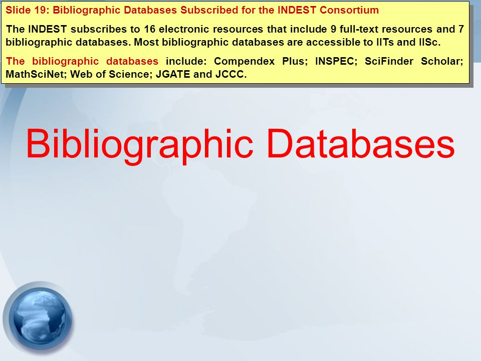 Bibliographic Databases Slide 19: Bibliographic Databases Subscribed for the INDEST Consortium The INDEST subscribes to 16 electronic resources that include 9 full-text resources and 7 bibliographic databases.