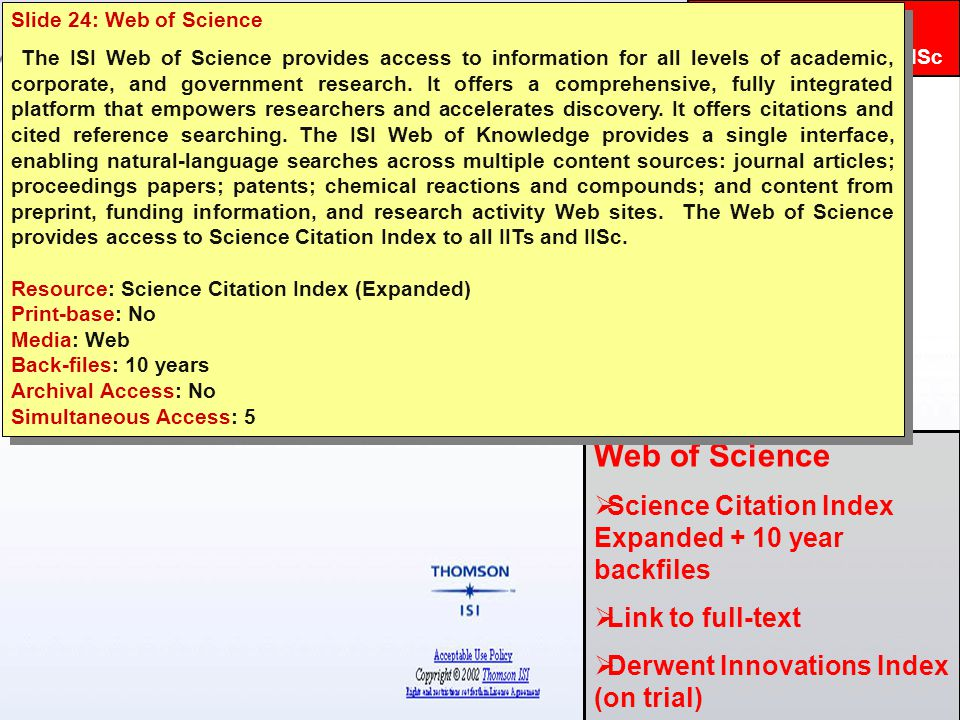 INDEST Consortium Web of Science  Science Citation Index Expanded + 10 year backfiles  Link to full-text  Derwent Innovations Index (on trial) Subscribed for: IITs & IISc Slide 24: Web of Science The ISI Web of Science provides access to information for all levels of academic, corporate, and government research.