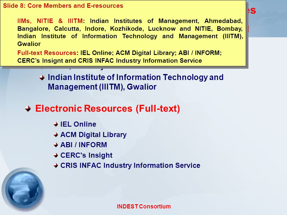 INDEST Consortium Core Member Institutions and E-resources Indian Institutes of Managements, NITIE & IIITM Indian Institutes of Management, Ahmedabad, Bangalore, Calcutta, Indore, Kozhikode, Lucknow NITIE, Bombay Indian Institute of Information Technology and Management (IIITM), Gwalior Electronic Resources (Full-text) IEL Online ACM Digital Library ABI / INFORM CERC s Insight CRIS INFAC Industry Information Service Slide 8: Core Members and E-resources IIMs, NITIE & IIITM: Indian Institutes of Management, Ahmedabad, Bangalore, Calcutta, Indore, Kozhikode, Lucknow and NITIE, Bombay, Indian Institute of Information Technology and Management (IIITM), Gwalior Full-text Resources: IEL Online; ACM Digital Library; ABI / INFORM; CERC's Insignt and CRIS INFAC Industry Information Service Slide 8: Core Members and E-resources IIMs, NITIE & IIITM: Indian Institutes of Management, Ahmedabad, Bangalore, Calcutta, Indore, Kozhikode, Lucknow and NITIE, Bombay, Indian Institute of Information Technology and Management (IIITM), Gwalior Full-text Resources: IEL Online; ACM Digital Library; ABI / INFORM; CERC's Insignt and CRIS INFAC Industry Information Service
