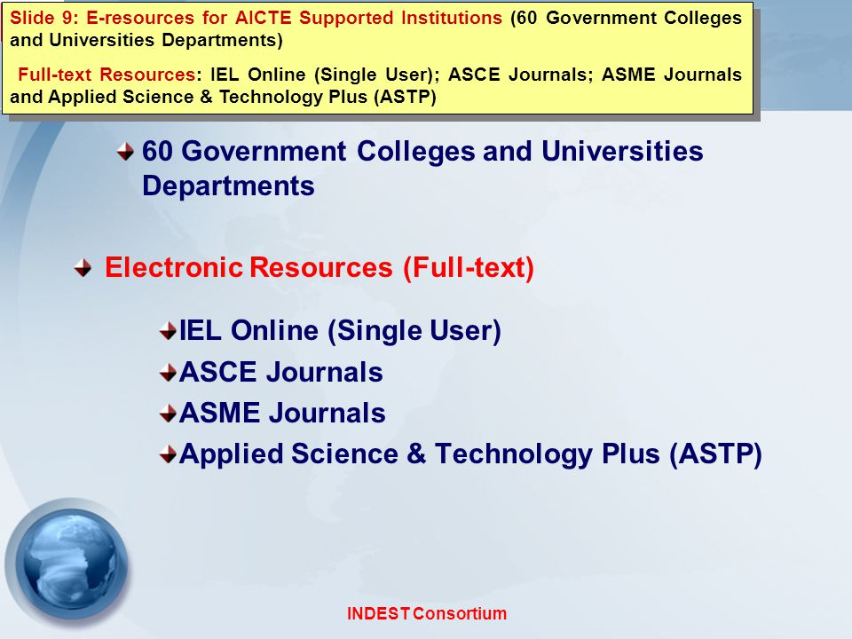 INDEST Consortium Member Institutions and E-resources AICTE Supported Institutions 60 Government Colleges and Universities Departments Electronic Resources (Full-text) IEL Online (Single User) ASCE Journals ASME Journals Applied Science & Technology Plus (ASTP) Slide 9: E-resources for AICTE Supported Institutions (60 Government Colleges and Universities Departments) Full-text Resources: IEL Online (Single User); ASCE Journals; ASME Journals and Applied Science & Technology Plus (ASTP) Slide 9: E-resources for AICTE Supported Institutions (60 Government Colleges and Universities Departments) Full-text Resources: IEL Online (Single User); ASCE Journals; ASME Journals and Applied Science & Technology Plus (ASTP)