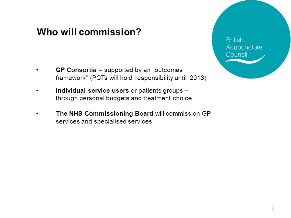 "Who will commission? GP Consortia – supported by an ""outcomes framework"" (PCTs will hold responsibility until 2013) Individual service users or patien"