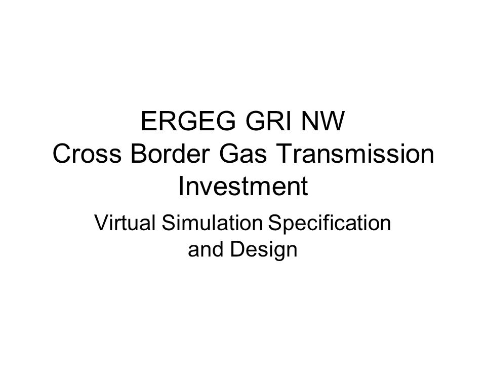 ERGEG GRI NW Cross Border Gas Transmission Investment Virtual Simulation Specification and Design