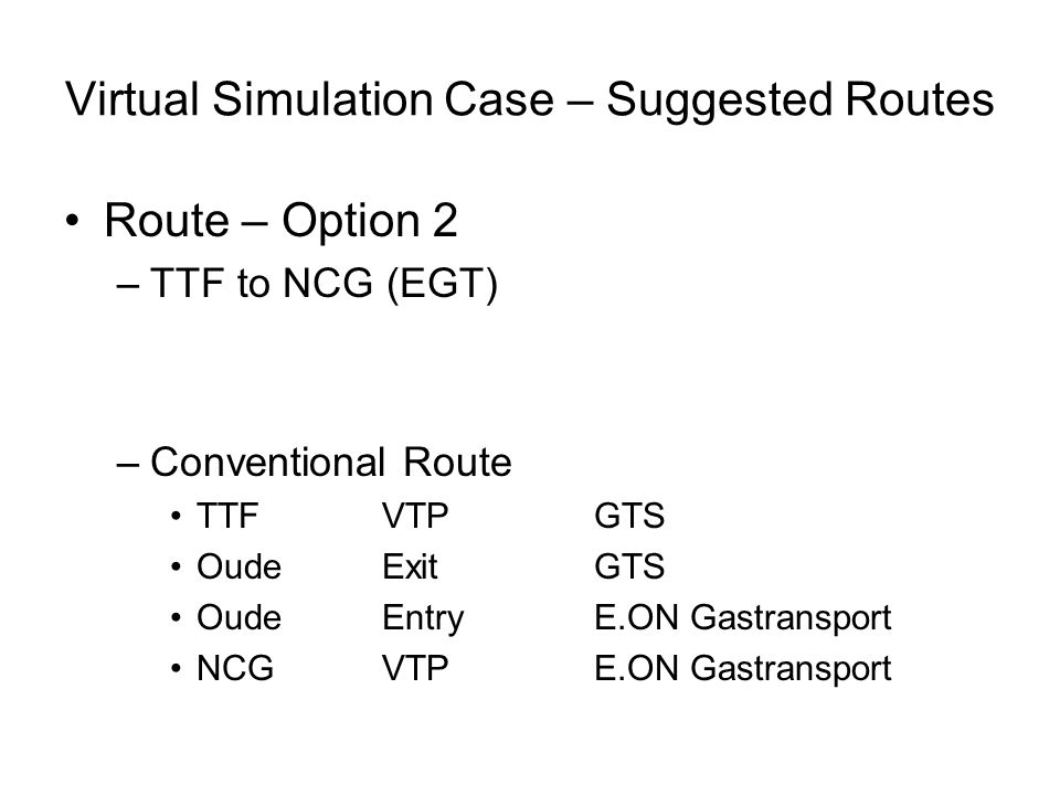 Virtual Simulation Case – Suggested Routes Route – Option 2 –TTF to NCG (EGT) –Conventional Route TTF VTPGTS OudeExitGTS OudeEntryE.ON Gastransport NC