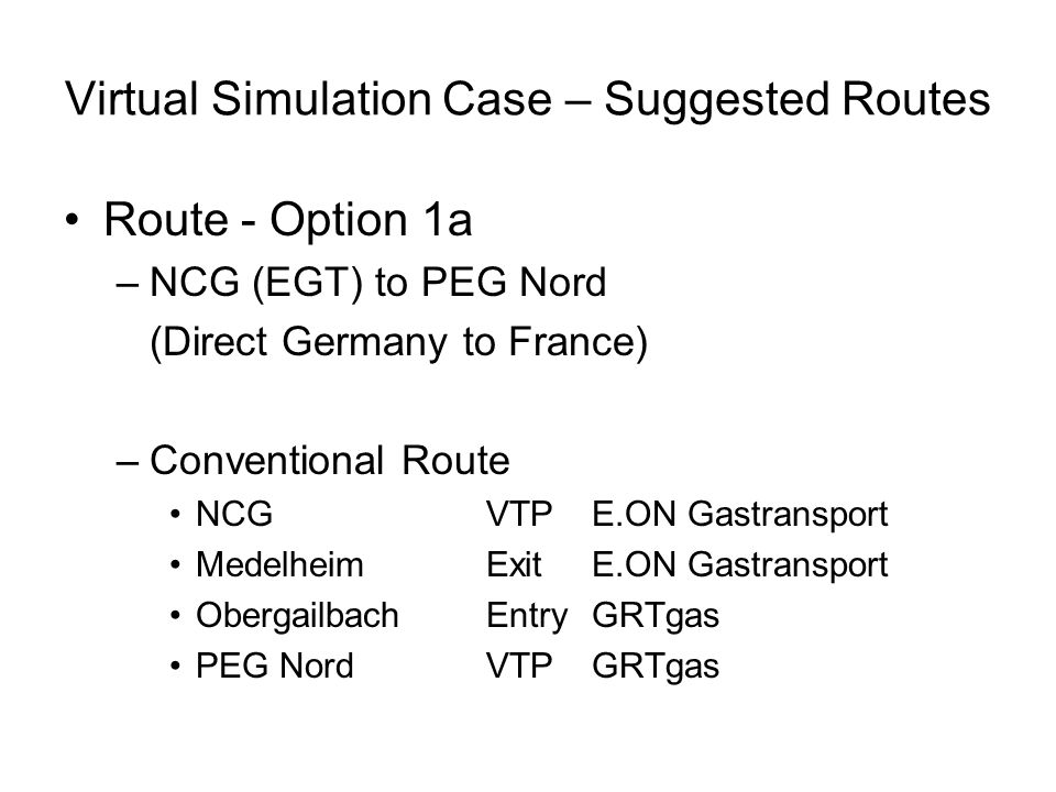 Virtual Simulation Case – Suggested Routes Route - Option 1a –NCG (EGT) to PEG Nord (Direct Germany to France) –Conventional Route NCGVTPE.ON Gastrans
