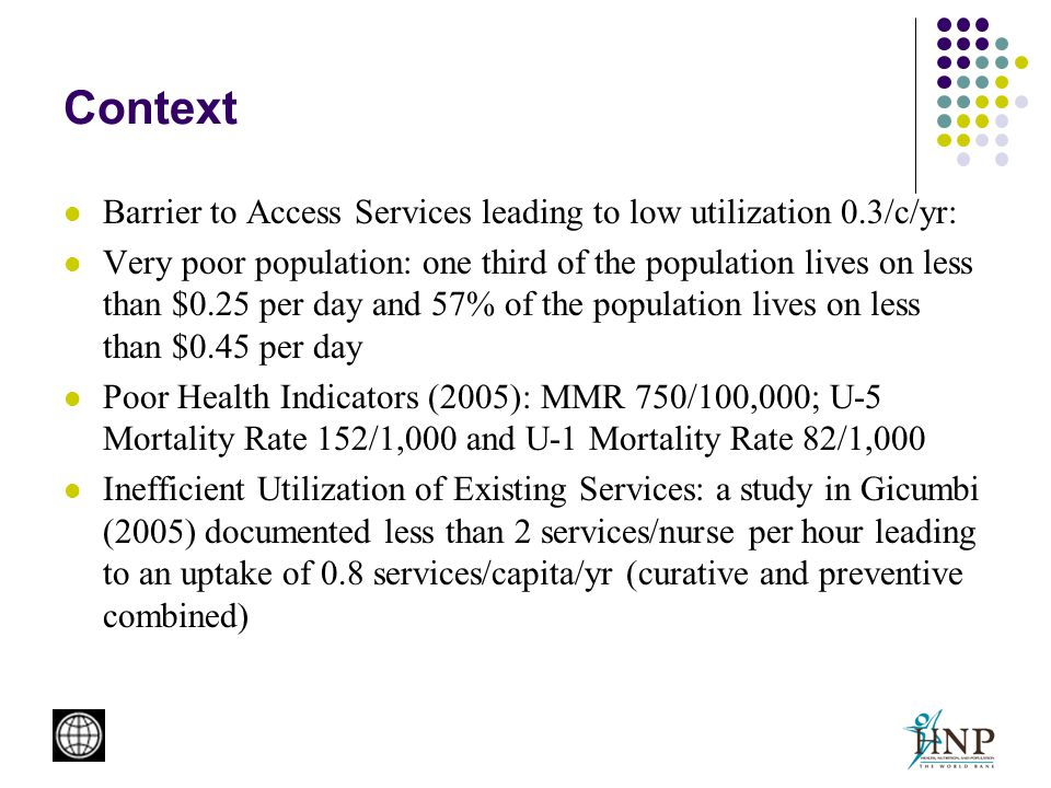 Context Barrier to Access Services leading to low utilization 0.3/c/yr: Very poor population: one third of the population lives on less than $0.25 per day and 57% of the population lives on less than $0.45 per day Poor Health Indicators (2005): MMR 750/100,000; U-5 Mortality Rate 152/1,000 and U-1 Mortality Rate 82/1,000 Inefficient Utilization of Existing Services: a study in Gicumbi (2005) documented less than 2 services/nurse per hour leading to an uptake of 0.8 services/capita/yr (curative and preventive combined)