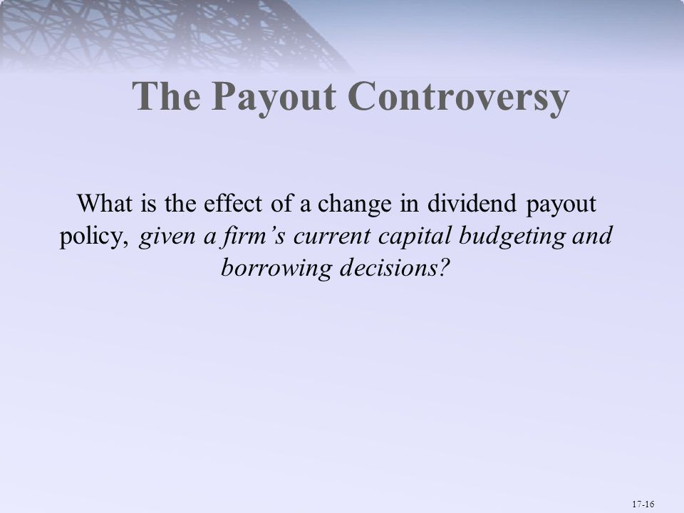 17-16 The Payout Controversy What is the effect of a change in dividend payout policy, given a firm's current capital budgeting and borrowing decisions?