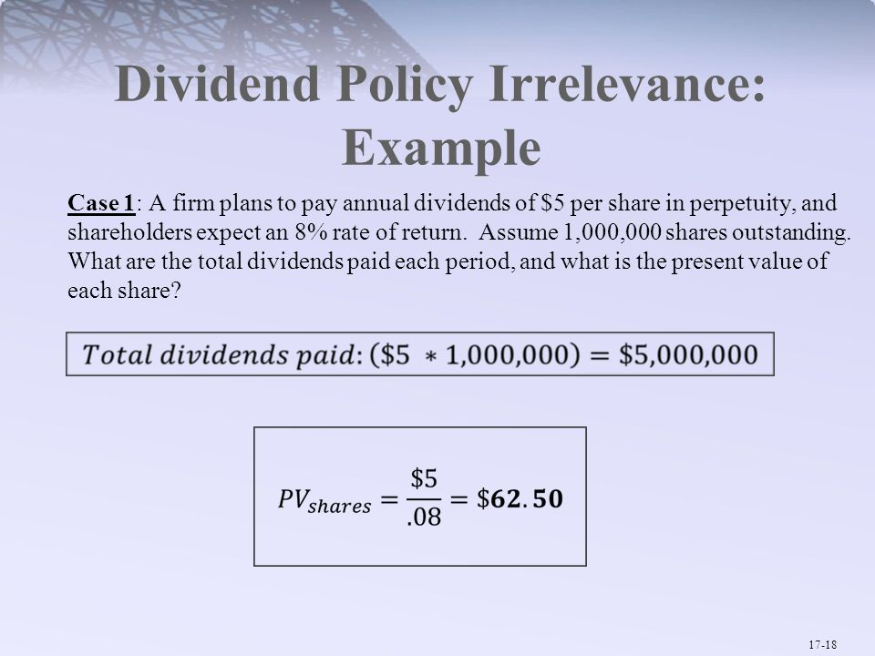17-18 Dividend Policy Irrelevance: Example Case 1: A firm plans to pay annual dividends of $5 per share in perpetuity, and shareholders expect an 8% rate of return.