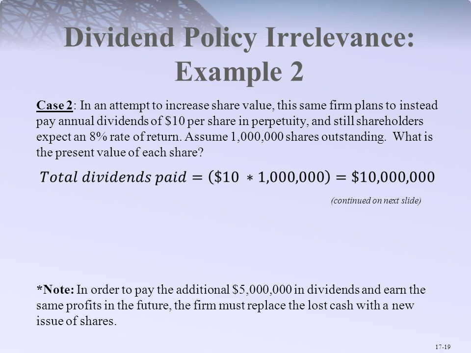 17-19 Dividend Policy Irrelevance: Example 2 Case 2: In an attempt to increase share value, this same firm plans to instead pay annual dividends of $10 per share in perpetuity, and still shareholders expect an 8% rate of return.