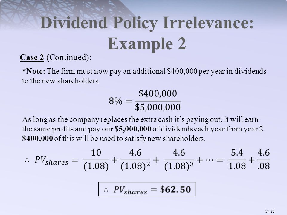 17-20 Dividend Policy Irrelevance: Example 2 Case 2 (Continued): *Note: The firm must now pay an additional $400,000 per year in dividends to the new shareholders: As long as the company replaces the extra cash it's paying out, it will earn the same profits and pay our $5,000,000 of dividends each year from year 2.