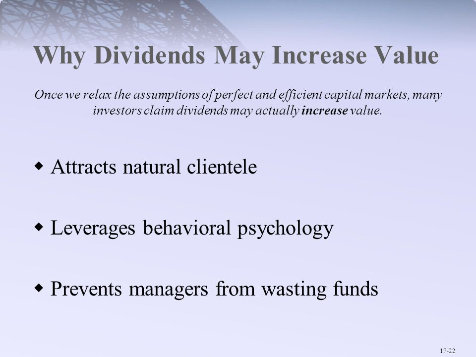 17-22 Why Dividends May Increase Value Once we relax the assumptions of perfect and efficient capital markets, many investors claim dividends may actually increase value.