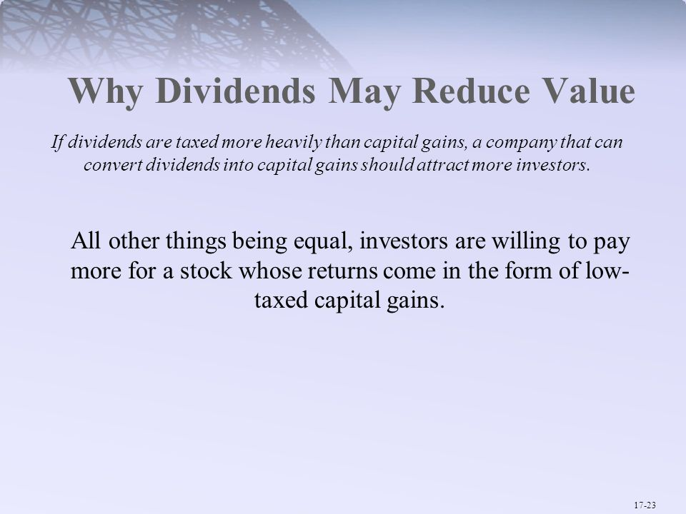 17-23 Why Dividends May Reduce Value If dividends are taxed more heavily than capital gains, a company that can convert dividends into capital gains should attract more investors.