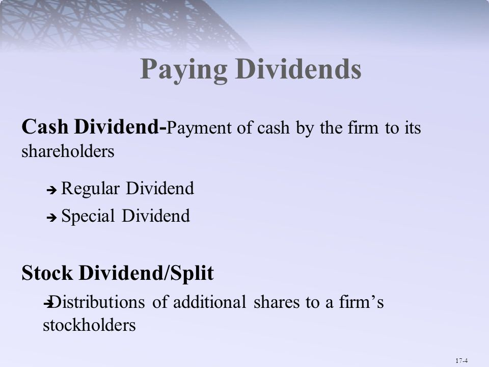 17-4 Paying Dividends Cash Dividend- Payment of cash by the firm to its shareholders  Regular Dividend  Special Dividend Stock Dividend/Split  Distributions of additional shares to a firm's stockholders