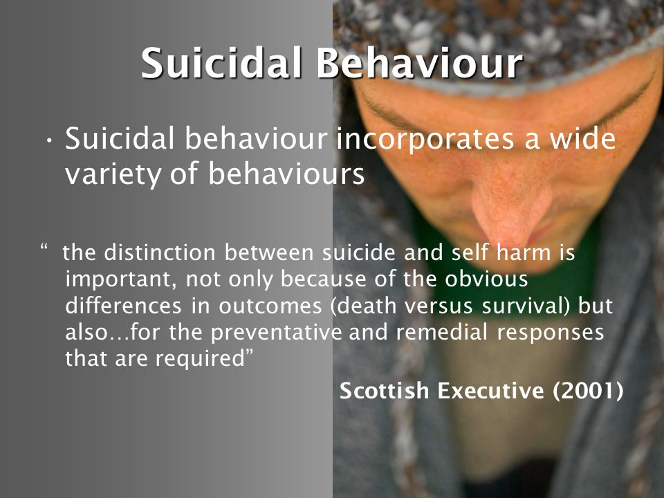 "Suicidal Behaviour Suicidal behaviour incorporates a wide variety of behaviours "" the distinction between suicide and self harm is important, not only"