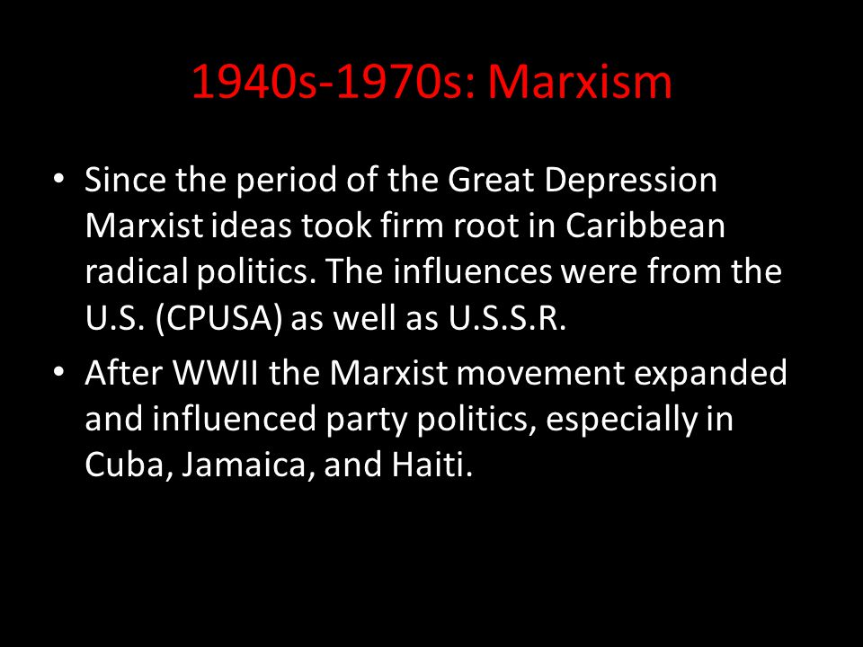 1940s-1970s: Marxism Since the period of the Great Depression Marxist ideas took firm root in Caribbean radical politics. The influences were from the