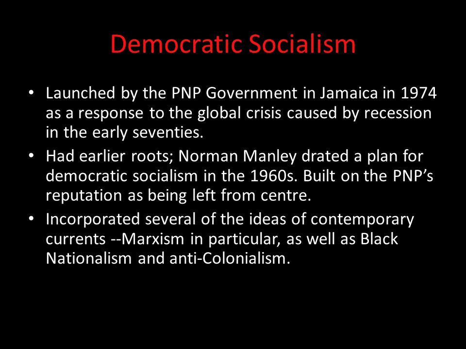 Democratic Socialism Launched by the PNP Government in Jamaica in 1974 as a response to the global crisis caused by recession in the early seventies.