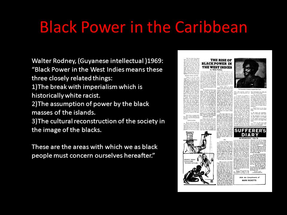 "Black Power in the Caribbean Walter Rodney, (Guyanese intellectual )1969: ""Black Power in the West Indies means these three closely related things: 1)"